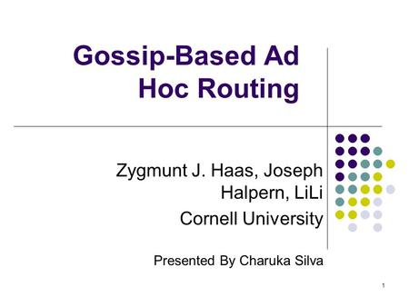 1 Gossip-Based Ad Hoc Routing Zygmunt J. Haas, Joseph Halpern, LiLi Cornell University Presented By Charuka Silva.
