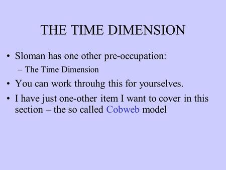 THE TIME DIMENSION Sloman has one other pre-occupation: –The Time Dimension You can work throuhg this for yourselves. I have just one-other item I want.