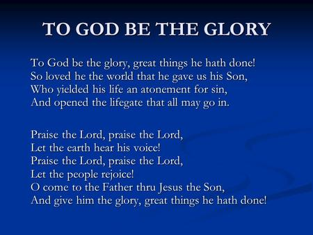 TO GOD BE THE GLORY To God be the glory, great things he hath done! So loved he the world that he gave us his Son, Who yielded his life an atonement for.