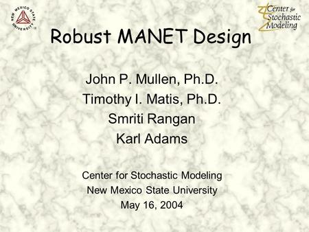 Robust MANET Design John P. Mullen, Ph.D. Timothy I. Matis, Ph.D. Smriti Rangan Karl Adams Center for Stochastic Modeling New Mexico State University May.
