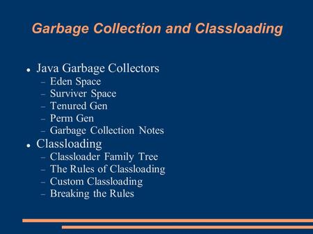 Garbage Collection and Classloading Java Garbage Collectors  Eden Space  Surviver Space  Tenured Gen  Perm Gen  Garbage Collection Notes Classloading.
