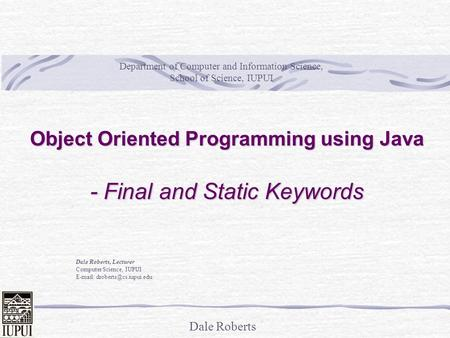 Dale Roberts Object Oriented Programming using Java - Final and Static Keywords Dale Roberts, Lecturer Computer Science, IUPUI