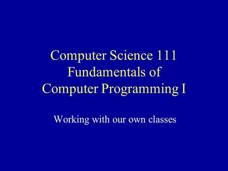 Computer Science 111 Fundamentals of Computer Programming I Working with our own classes.