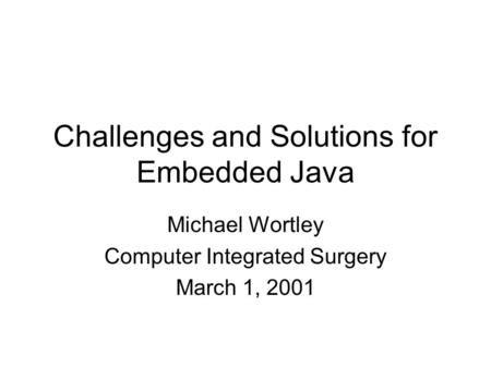 Challenges and Solutions for Embedded Java Michael Wortley Computer Integrated Surgery March 1, 2001.