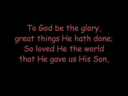 To God be the glory, great things He hath done; So loved He the world that He gave us His Son,