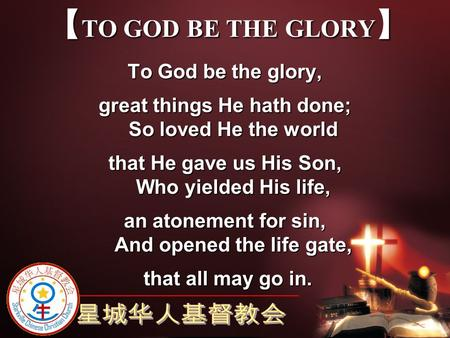 【TO GOD BE THE GLORY】 To God be the glory,
