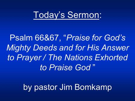 "Today's Sermon: Psalm 66&67, ""Praise for God's Mighty Deeds and for His Answer to Prayer / The Nations Exhorted to Praise God "" by pastor Jim Bomkamp."