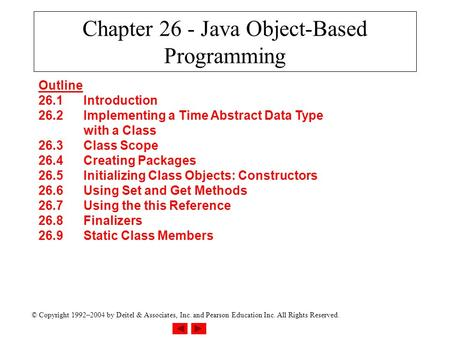 © Copyright 1992–2004 by Deitel & Associates, Inc. and Pearson Education Inc. All Rights Reserved. Chapter 26 - Java Object-Based Programming Outline 26.1Introduction.