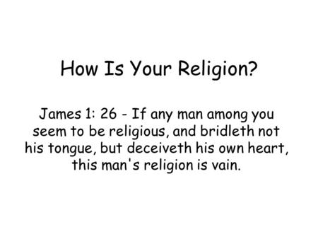 How Is Your Religion? James 1: 26 - If any man among you seem to be religious, and bridleth not his tongue, but deceiveth his own heart, this man's religion.