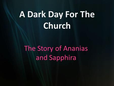 A Dark Day For The Church The Story of Ananias and Sapphira.