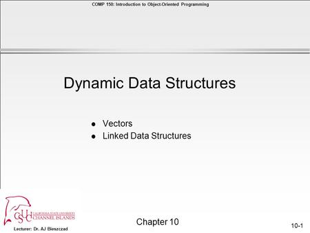 Lecturer: Dr. AJ Bieszczad Chapter 10 COMP 150: Introduction to <strong>Object</strong>-<strong>Oriented</strong> <strong>Programming</strong> 10-1 l Vectors l Linked Data Structures Dynamic Data Structures.