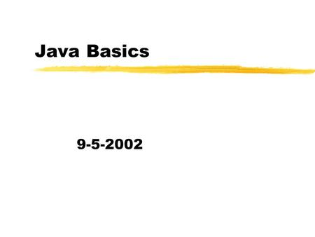 Java Basics 9-5-2002. Opening Discussion zWhat did we talk about last class? zWhat are the basic constructs in the programming languages you are familiar.