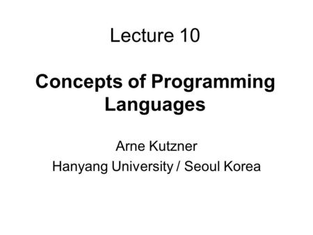 Lecture 10 Concepts of Programming Languages Arne Kutzner Hanyang University / Seoul Korea.