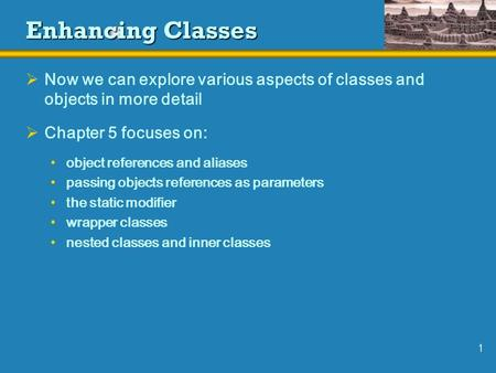 1 Enhancing Classes  Now we can explore various aspects of classes and objects in more detail  Chapter 5 focuses on: object references and aliases passing.