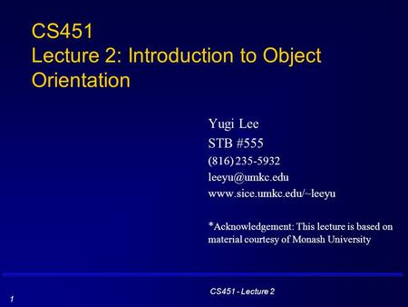 CS451 - Lecture 2 1 CS451 Lecture 2: Introduction to Object Orientation Yugi Lee STB #555 (816) 235-5932  * Acknowledgement: