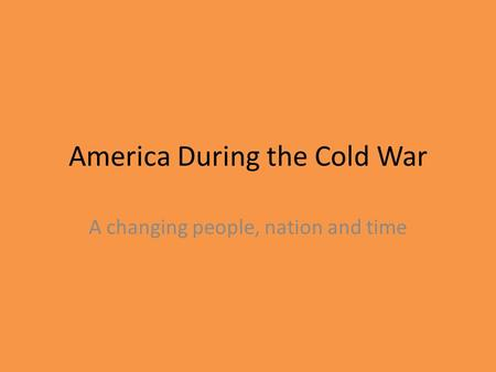 America During the Cold War A changing people, nation and time.