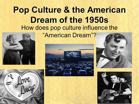 "Pop Culture & the American Dream of the 1950s How does pop culture influence the ""American Dream""?"