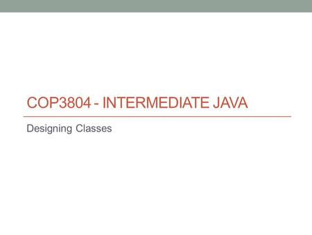 COP3804 - INTERMEDIATE JAVA Designing Classes. Class Template or blueprint for creating objects. Their definition includes the list of properties (fields)