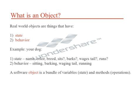 What is an Object? Real world objects are things that have: 1) state 2) behavior Example: your dog: 1) state – name, color, breed, sits?, barks?, wages.