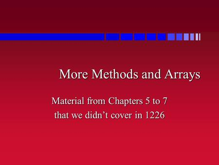 More Methods and Arrays Material from Chapters 5 to 7 that we didn't cover in 1226.
