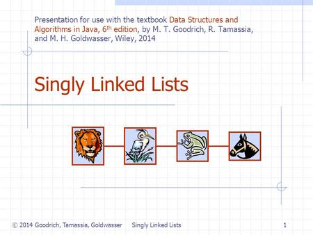 © 2014 Goodrich, Tamassia, Goldwasser Singly Linked Lists1 Presentation for use with the textbook Data Structures and Algorithms in Java, 6 th edition,