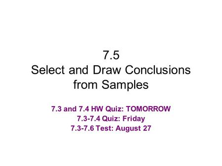 7.5 Select and Draw Conclusions from Samples 7.3 and 7.4 HW Quiz: TOMORROW 7.3-7.4 Quiz: Friday 7.3-7.6 Test: August 27.