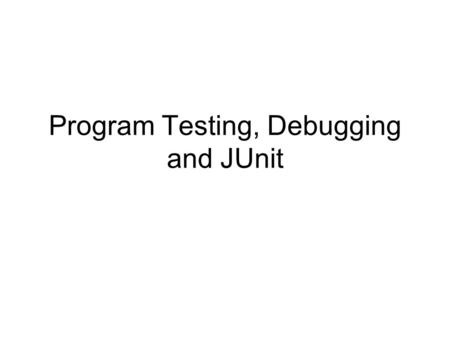 Program Testing, Debugging and JUnit. Program Development Process A simplified process –User requirement  Development  Delivery A simplified process.