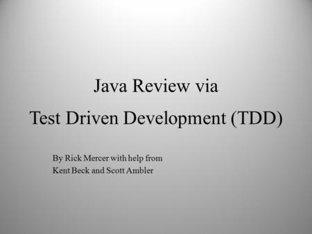By Rick Mercer with help from Kent Beck and Scott Ambler Java Review via Test Driven Development (TDD)