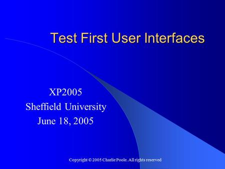 Copyright © 2005 Charlie Poole. All rights reserved Test First User Interfaces XP2005 Sheffield University June 18, 2005.