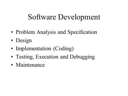 Software Development Problem Analysis and Specification Design Implementation (Coding) Testing, Execution and Debugging Maintenance.