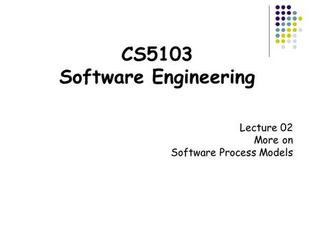 CS5103 Software Engineering Lecture 02 More on Software Process Models.