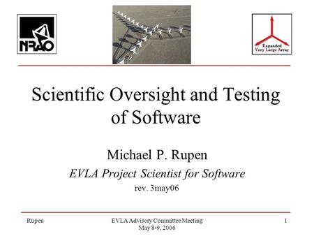 RupenEVLA Advisory Committee Meeting May 8-9, 2006 1 Scientific Oversight and Testing of Software Michael P. Rupen EVLA Project Scientist for Software.