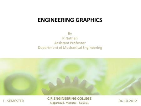 ENGINEERING GRAPHICS By R.Nathan Assistant Professor Department of Mechanical Engineering C.R.ENGINEERING COLLEGE Alagarkovil, Madurai - 625301 I - SEMESTER.