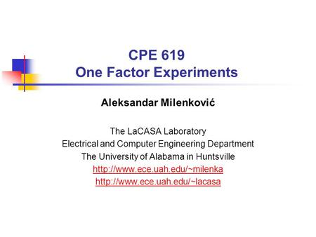 CPE 619 One Factor Experiments Aleksandar Milenković The LaCASA Laboratory Electrical and Computer Engineering Department The University of Alabama in.