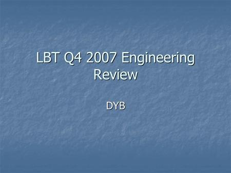 LBT Q4 2007 Engineering Review DYB. 21-Dec-2007LBT Q4 2007 Engineering Review Highlights (Q4/2007) Currently in Commissioning Phase Currently in Commissioning.
