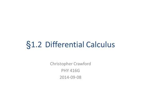§1.2 Differential Calculus Christopher Crawford PHY 416G 2014-09-08.