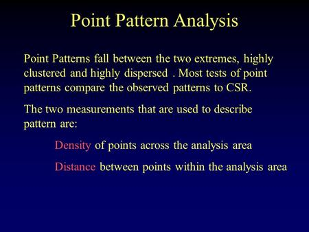 Point Pattern Analysis Point Patterns fall between the two extremes, highly clustered and highly dispersed. Most tests of point patterns compare the observed.