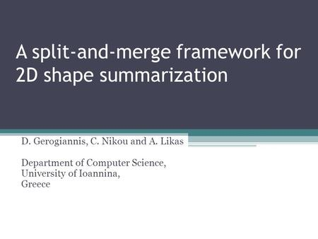 A split-and-merge framework for 2D shape summarization D. Gerogiannis, C. Nikou and A. Likas Department of Computer Science, University of Ioannina, Greece.