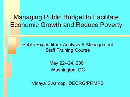 Managing Public Budget to Facilitate Economic Growth and Reduce Poverty Public Expenditure Analysis & Management Staff Training Course May 22--24, 2001.
