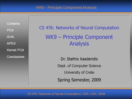 Contents PCA GHA APEX Kernel PCA CS 476: Networks of Neural Computation, CSD, UOC, 2009 Conclusions WK9 – Principle Component Analysis CS 476: Networks.