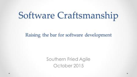 Software Craftsmanship Raising the bar for software development Southern Fried Agile October 2015.