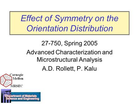 Effect of Symmetry on the Orientation Distribution 27-750, Spring 2005 Advanced Characterization and Microstructural Analysis A.D. Rollett, P. Kalu.