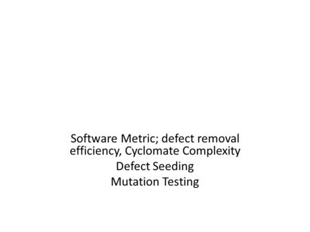 Software Metric; defect removal efficiency, Cyclomate Complexity Defect Seeding Mutation Testing.