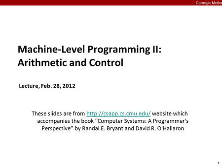 1 Carnegie Mellon Machine-Level Programming II: Arithmetic and Control Lecture, Feb. 28, 2012 These slides are from  website which.