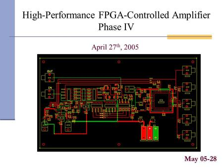 High-Performance FPGA-Controlled Amplifier Phase IV May 05-28 April 27 th, 2005.
