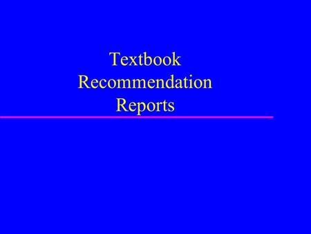 Textbook Recommendation Reports. Report purpose u Starts with a stated need u Evaluates various options –Uses clearly defined criteria –Rates options.