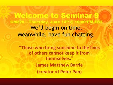 "Welcome to Seminar 9 CM220 – Thursday, June 14 10:00 PM EST We'll begin on time. Meanwhile, have fun chatting. ""Those who bring sunshine to the lives."