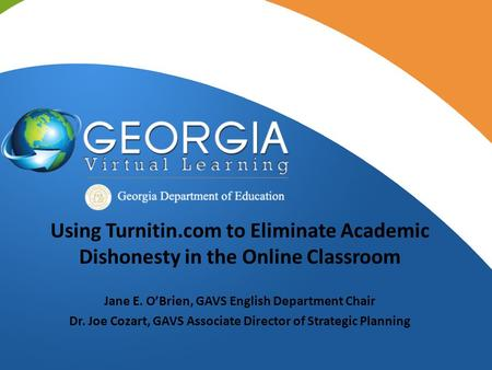 Using Turnitin.com to Eliminate Academic Dishonesty in the Online Classroom Jane E. O'Brien, GAVS English Department Chair Dr. Joe Cozart, GAVS Associate.