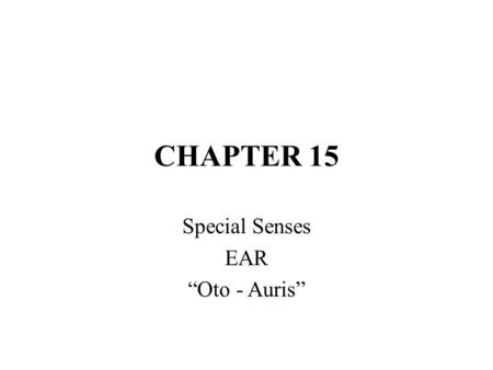 "CHAPTER 15 Special Senses EAR ""Oto - Auris"". EAR HEARING (""Audi"") – sense that converts vibrations of air -> nerve impulses that are interpreted by the."