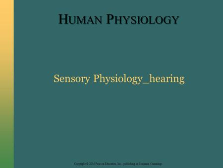 Copyright © 2004 Pearson Education, Inc., publishing as Benjamin Cummings H UMAN P HYSIOLOGY Sensory Physiology_hearing.